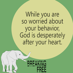 While you are so worried about your behavior, God is desperately after your heart.