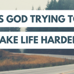Is God Trying to Make Life Harder?