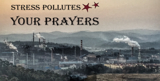 Stress Pollutes Your Prayers