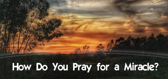 How to Pray for a Miracle