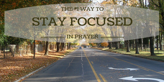 how to stay focused while praying