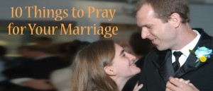 10 Things to Pray for Your Marriage