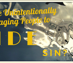 Are We Unintentionally Encouraging People to Hide Sin?