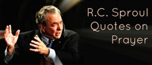 RC Sproul Quotes on Prayer