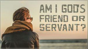 Am I Gods Friend or Servant
