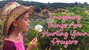 Imagining Things Are Hurting Your Prayers