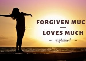 Forgiven Much Loves Much explained