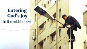 Entering God's joy in the midst of evil