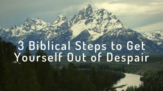 3 Biblical Steps to Get Yourself Out of Despair