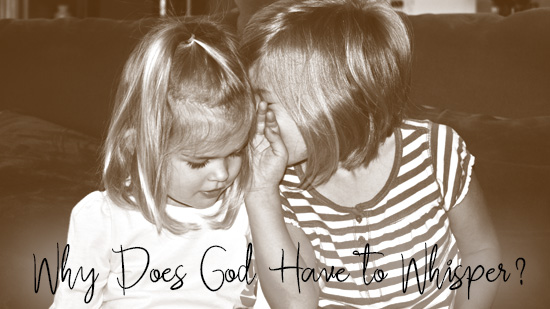 Why Does God Have to Whisper?