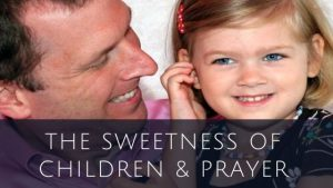 The Sweetness of Children & Prayer
